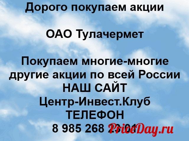 Покупаем акции ОАО Тулачермет и любые другие акции по всей России